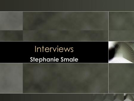 Interviews Stephanie Smale. Overview o Introduction o Interviews and their pros and cons o Preparing for an interview o Interview Elements: o Questions.