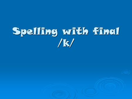 Spelling with final /k/. The /k/ sound can be made in different ways when it comes at the end of a word. ck kke c.