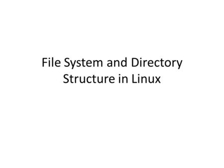File System and Directory Structure in Linux. What is File System In a computer, a file system is the way in which files are named and where they are.