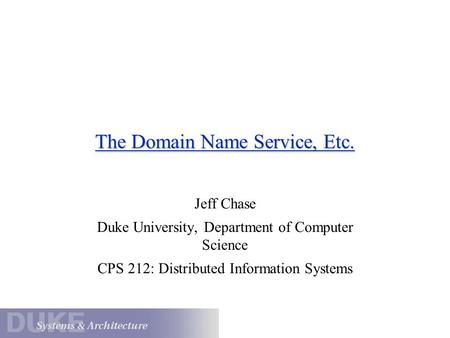 The Domain Name Service, Etc. Jeff Chase Duke University, Department of Computer Science CPS 212: Distributed Information Systems.