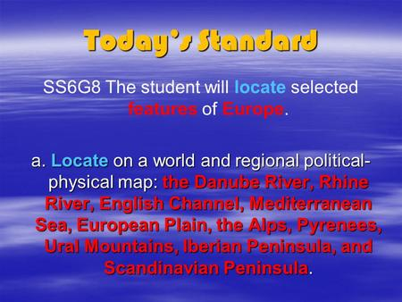 Today's Standard SS6G8 The student will locate selected features of Europe. a. Locate on a world and regional political- physical map: the Danube River,