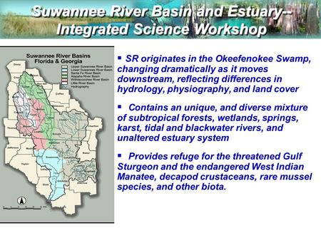 Suwannee River Basin and Estuary-- Integrated Science Workshop  SR originates in the Okeefenokee Swamp, changing dramatically as it moves downstream,