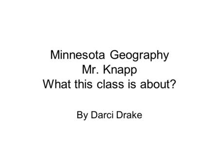 Minnesota Geography Mr. Knapp What this class is about? By Darci Drake.
