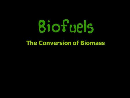 The Conversion of Biomass. Any biologically produced matter (anything natural) –146 billion metric tons – mostly wild plant growth –Potential energy source,