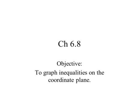 Ch 6.8 Objective: To graph inequalities on the coordinate plane.