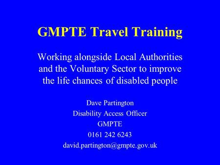 GMPTE Travel Training Working alongside Local Authorities and the Voluntary Sector to improve the life chances of disabled people Dave Partington Disability.