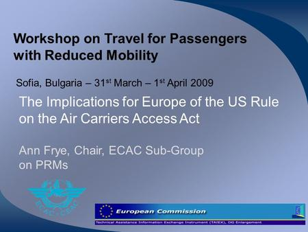 Workshop on Travel for Passengers with Reduced Mobility Sofia, Bulgaria – 31 st March – 1 st April 2009 The Implications for Europe of the US Rule on the.