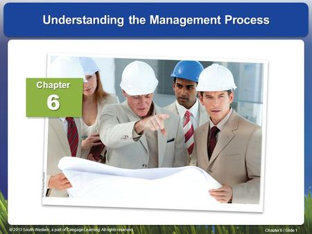 © 2013 South-Western, a part of Cengage Learning. All rights reserved. Chapter 6 | Slide 1 Understanding the Management Process Chapter6.