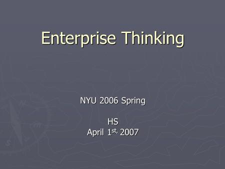 Enterprise Thinking NYU 2006 Spring HS April 1 st, 2007.