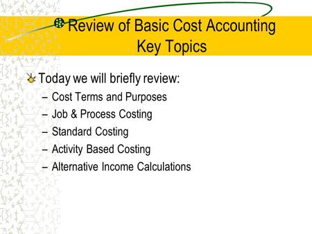 Review of Basic Cost Accounting Key Topics Today we will briefly review: –Cost Terms and Purposes –Job & Process Costing –Standard Costing –Activity Based.