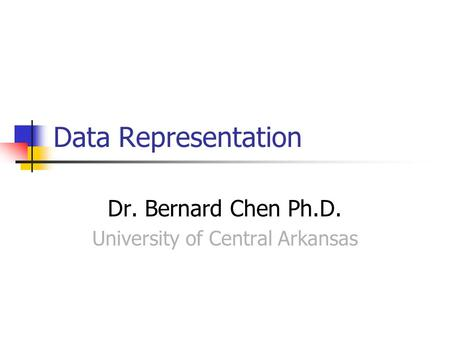 Data Representation Dr. Bernard Chen Ph.D. University of Central Arkansas.