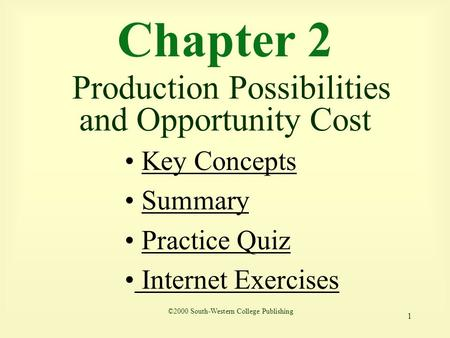 1 Chapter 2 Production Possibilities and Opportunity Cost ©2000 South-Western College Publishing Key Concepts Summary Practice Quiz Internet Exercises.