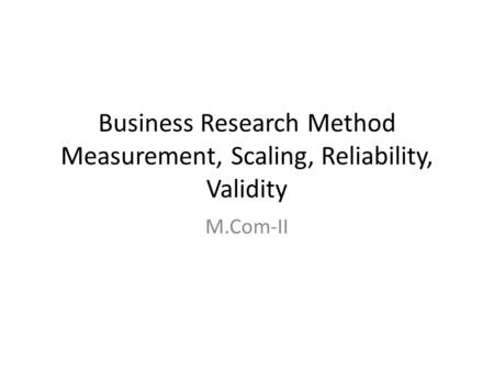 Business Research Method Measurement, Scaling, Reliability, Validity
