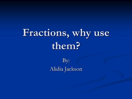 Fractions, why use them? By: Alidia Jackson. Questions How do we use fractions at home? How do we use fractions at home? How do we use fractions at work?