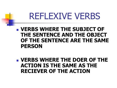 REFLEXIVE VERBS VERBS WHERE THE SUBJECT OF THE SENTENCE AND THE OBJECT OF THE SENTENCE ARE THE SAME PERSON VERBS WHERE THE DOER OF THE ACTION IS THE SAME.