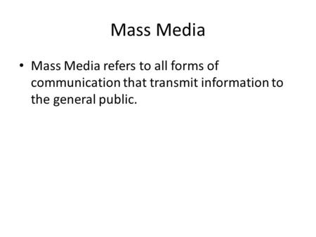 Mass Media Mass Media refers to all forms of communication that transmit information to the general public.