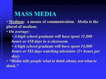 MASS MEDIA Medium: a means of communication. Media is the plural of medium. On average: A high school graduate will have spent 11,000 hours or 458 days.
