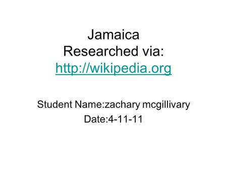 Jamaica Researched via:   Student Name:zachary mcgillivary Date:4-11-11.
