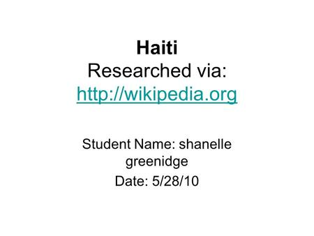Haiti Researched via:   Student Name: shanelle greenidge Date: 5/28/10.