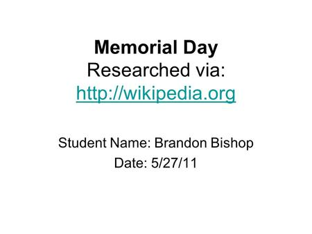Memorial Day Researched via:   Student Name: Brandon Bishop Date: 5/27/11.