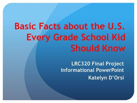 Basic Facts about the U.S. Every Grade School Kid Should Know LRC320 Final Project Informational PowerPoint Katelyn D'Orsi.