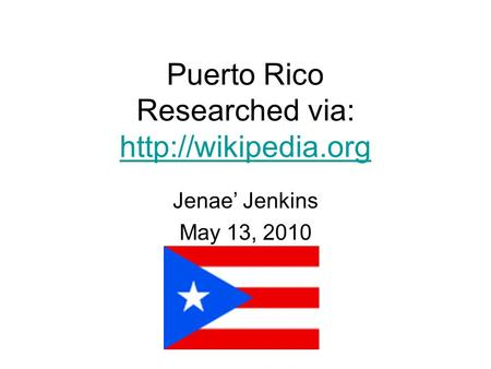 Puerto Rico Researched via:   Jenae' Jenkins May 13, 2010.