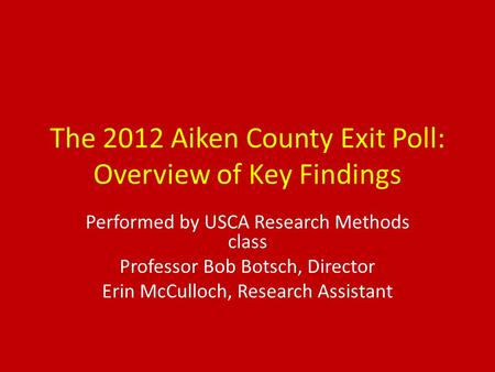 The 2012 Aiken County Exit Poll: Overview of Key Findings Performed by USCA Research Methods class Professor Bob Botsch, Director Erin McCulloch, Research.