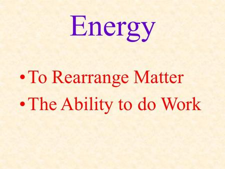 Energy To Rearrange Matter The Ability to do Work.