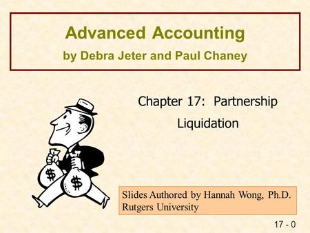 17 - 0 Advanced Accounting by Debra Jeter and Paul Chaney Chapter 17: Partnership Liquidation Slides Authored by Hannah Wong, Ph.D. Rutgers University.