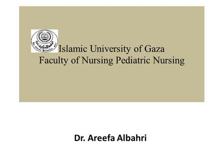 Islamic University of Gaza Faculty of Nursing Pediatric Nursing Dr. Areefa Albahri.