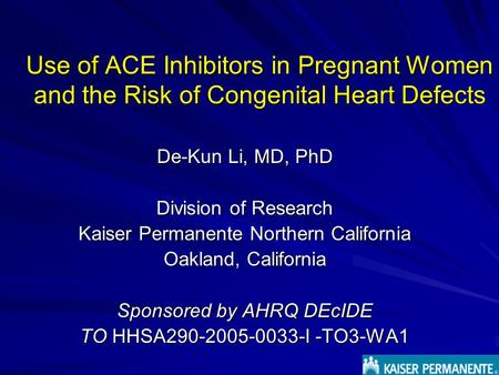 Use of ACE Inhibitors in Pregnant Women and the Risk of Congenital Heart Defects De-Kun Li, MD, PhD Division of Research Kaiser Permanente Northern California.