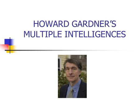 "HOWARD GARDNER'S MULTIPLE INTELLIGENCES. Multiple Intelligence The question is not how smart people are, but how people are smart. ""Intelligence is the."