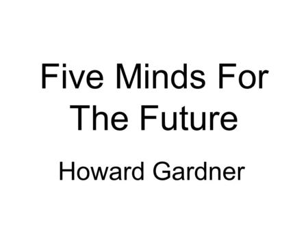 Five Minds For The Future Howard Gardner. Before books, memory was prized. Today, the capacity to survey massive amounts of info, and to organise it in.