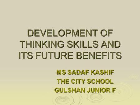 DEVELOPMENT OF THINKING SKILLS AND ITS FUTURE BENEFITS MS SADAF KASHIF THE CITY SCHOOL GULSHAN JUNIOR F.
