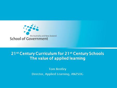 21 st Century Curriculum for 21 st Century Schools The value of applied learning Tom Bentley Director, Applied Learning, ANZSOG.