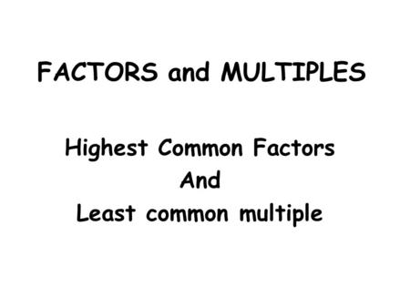 FACTORS and MULTIPLES Highest Common Factors And Least common multiple.