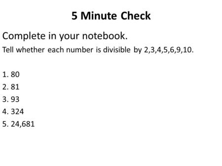 5 Minute Check Complete in your notebook. Tell whether each number is divisible by 2,3,4,5,6,9,10. 1. 80 2. 81 3. 93 4. 324 5. 24,681.