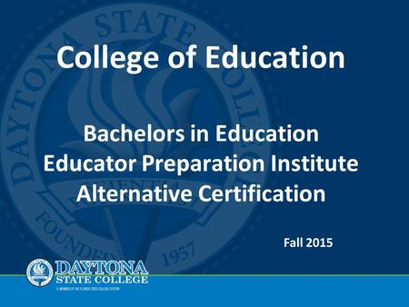 College of Education Bachelors in Education Educator Preparation Institute Alternative Certification Fall 2015.