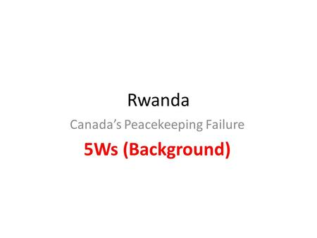 Rwanda Canada's Peacekeeping Failure 5Ws (Background)