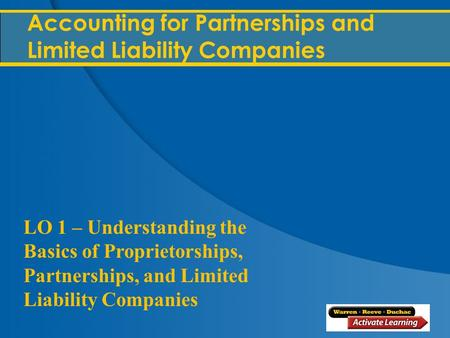 @ 2012, Cengage Learning 1 Accounting for Partnerships and Limited Liability Companies LO 1 – Understanding the Basics of Proprietorships, Partnerships,