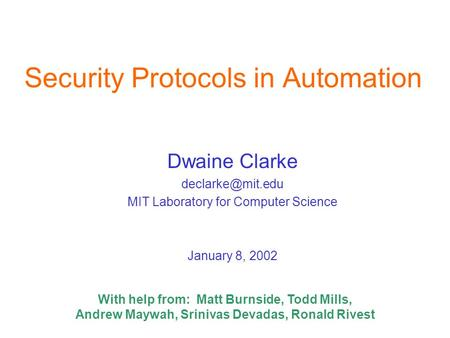 Security Protocols in Automation Dwaine Clarke MIT Laboratory for Computer Science January 8, 2002 With help from: Matt Burnside, Todd.