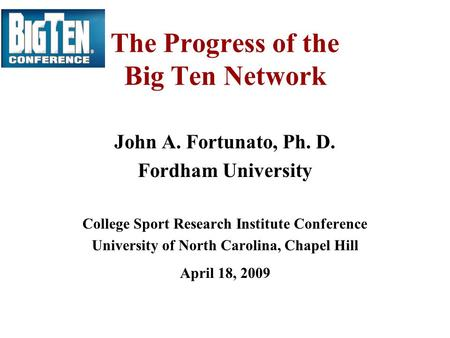 The Progress of the Big Ten Network John A. Fortunato, Ph. D. Fordham University College Sport Research Institute Conference University of North Carolina,