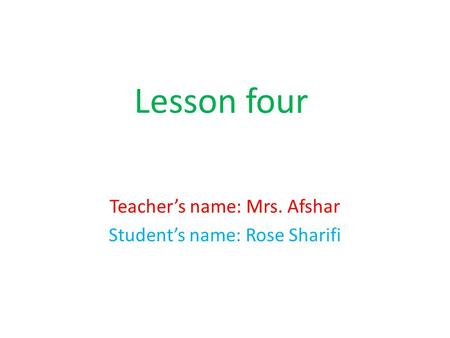 Lesson four Teacher's name: Mrs. Afshar Student's name: Rose Sharifi.