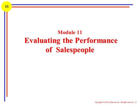 1 Copyright © 2000 by Harcourt, Inc. All rights reserved. (1) 11 Evaluating the Performance of Salespeople Module 11 Evaluating the Performance of Salespeople.