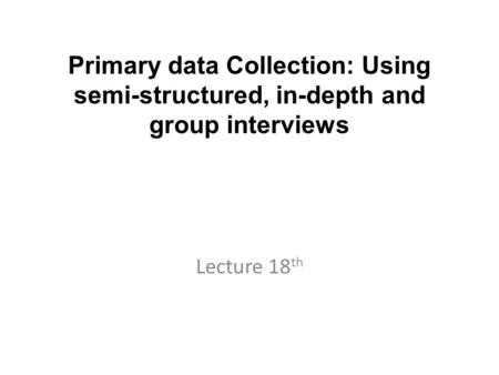 Primary data Collection: Using semi-structured, in-depth and group interviews Lecture 18 th.