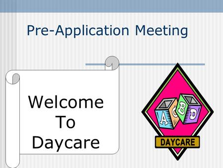 Pre-Application Meeting Welcome To Daycare Presented by Kingman Co. Health Dept. Child Care Licensing Program Created by Lawrence-Douglas Co. Health.
