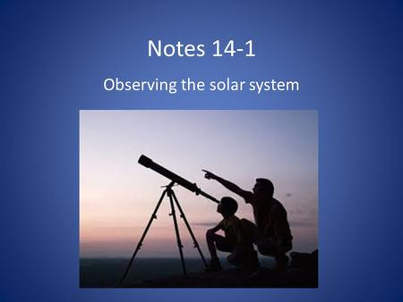 Notes 14-1 Observing the solar system. Chapter Preview Questions 1.What is the sun and where is it within the solar system? a. a planet; at the center.