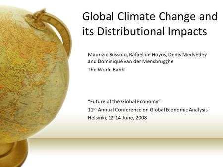 Global Climate Change and its Distributional Impacts Maurizio Bussolo, Rafael de Hoyos, Denis Medvedev and Dominique van der Mensbrugghe The World Bank.