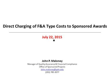 Direct Charging of F&A Type Costs to Sponsored Awards July 22, 2015 John P. Maloney Manager of Quality Assurance & Financial Compliance Office of Sponsored.