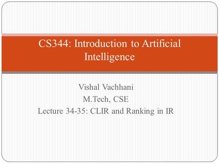 CS344: Introduction to Artificial Intelligence Vishal Vachhani M.Tech, CSE Lecture 34-35: CLIR and Ranking in IR.